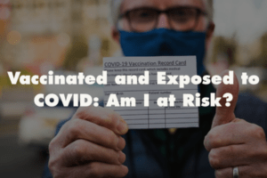 Vaccinated and Exposed to COVID: Am I at Risk?